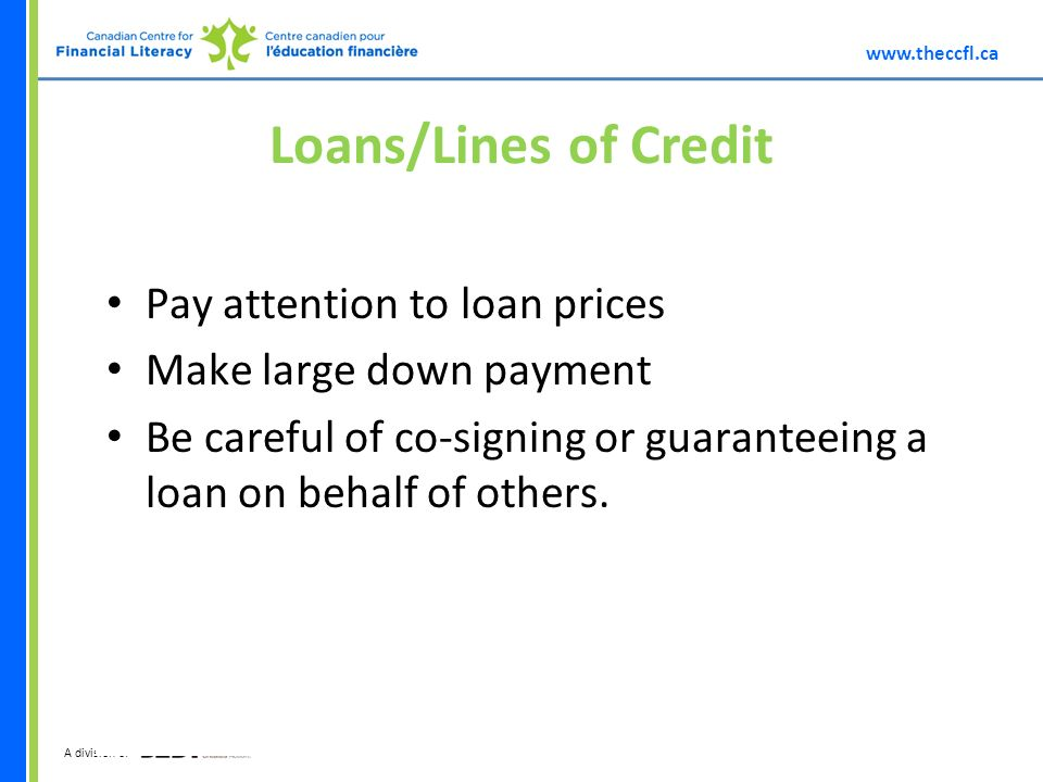 A division of Loans/Lines of Credit Pay attention to loan prices Make large down payment Be careful of co-signing or guaranteeing a loan on behalf of others.