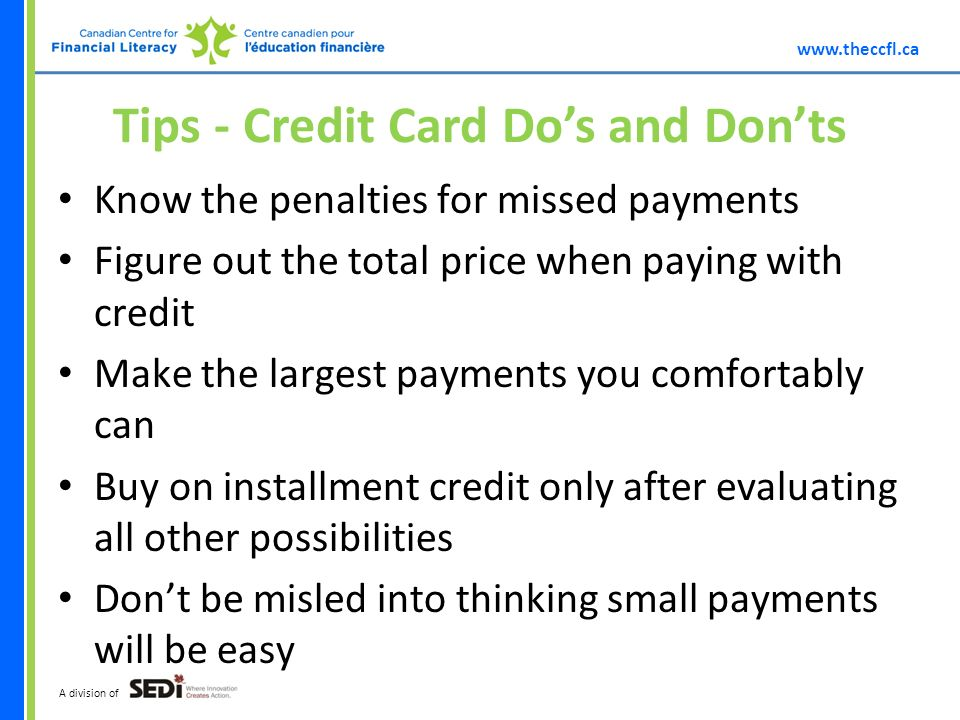 A division of Tips - Credit Card Dos and Donts Know the penalties for missed payments Figure out the total price when paying with credit Make the largest payments you comfortably can Buy on installment credit only after evaluating all other possibilities Dont be misled into thinking small payments will be easy