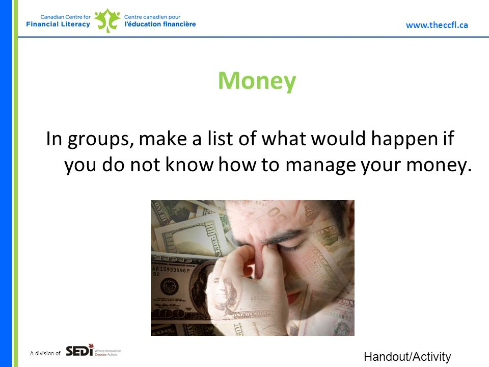 A division of Money In groups, make a list of what would happen if you do not know how to manage your money.