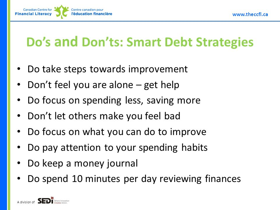 A division of Dos and Donts: Smart Debt Strategies Do take steps towards improvement Dont feel you are alone – get help Do focus on spending less, saving more Dont let others make you feel bad Do focus on what you can do to improve Do pay attention to your spending habits Do keep a money journal Do spend 10 minutes per day reviewing finances