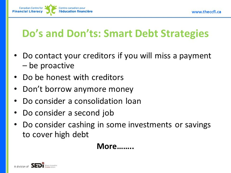 A division of Dos and Donts: Smart Debt Strategies Do contact your creditors if you will miss a payment – be proactive Do be honest with creditors Dont borrow anymore money Do consider a consolidation loan Do consider a second job Do consider cashing in some investments or savings to cover high debt More……..