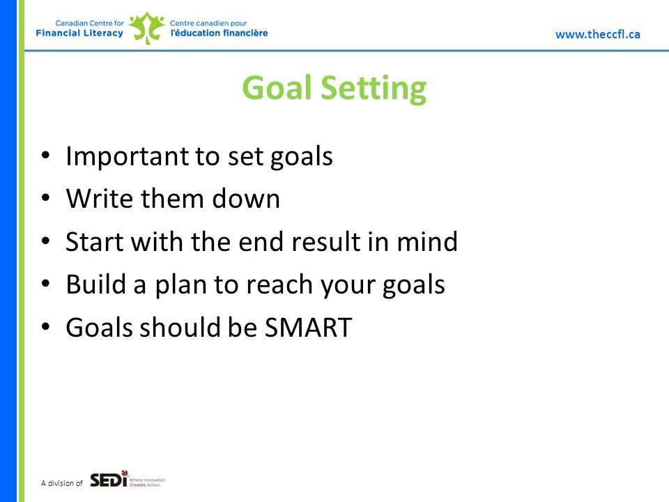 A division of Goal Setting Important to set goals Write them down Start with the end result in mind Build a plan to reach your goals Goals should be SMART