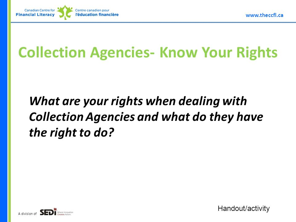 A division of Collection Agencies- Know Your Rights What are your rights when dealing with Collection Agencies and what do they have the right to do.