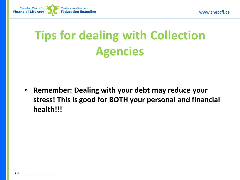A division of Tips for dealing with Collection Agencies Remember: Dealing with your debt may reduce your stress.