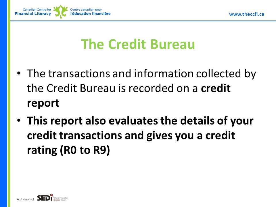 A division of The Credit Bureau The transactions and information collected by the Credit Bureau is recorded on a credit report This report also evaluates the details of your credit transactions and gives you a credit rating (R0 to R9)