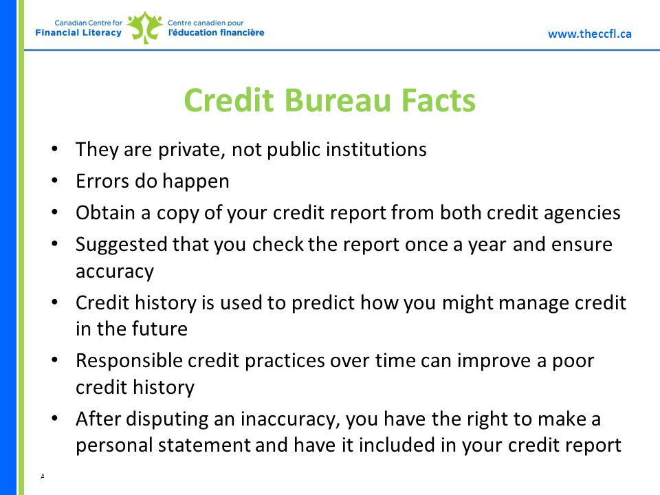 A division of Credit Bureau Facts They are private, not public institutions Errors do happen Obtain a copy of your credit report from both credit agencies Suggested that you check the report once a year and ensure accuracy Credit history is used to predict how you might manage credit in the future Responsible credit practices over time can improve a poor credit history After disputing an inaccuracy, you have the right to make a personal statement and have it included in your credit report