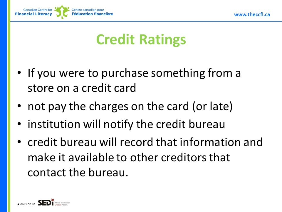 A division of Credit Ratings If you were to purchase something from a store on a credit card not pay the charges on the card (or late) institution will notify the credit bureau credit bureau will record that information and make it available to other creditors that contact the bureau.