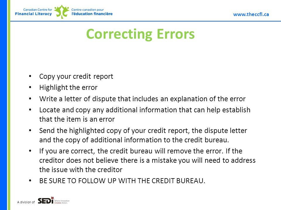A division of Correcting Errors Copy your credit report Highlight the error Write a letter of dispute that includes an explanation of the error Locate and copy any additional information that can help establish that the item is an error Send the highlighted copy of your credit report, the dispute letter and the copy of additional information to the credit bureau.