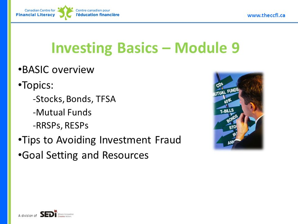 A division of Investing Basics – Module 9 BASIC overview Topics: -Stocks, Bonds, TFSA -Mutual Funds -RRSPs, RESPs Tips to Avoiding Investment Fraud Goal Setting and Resources