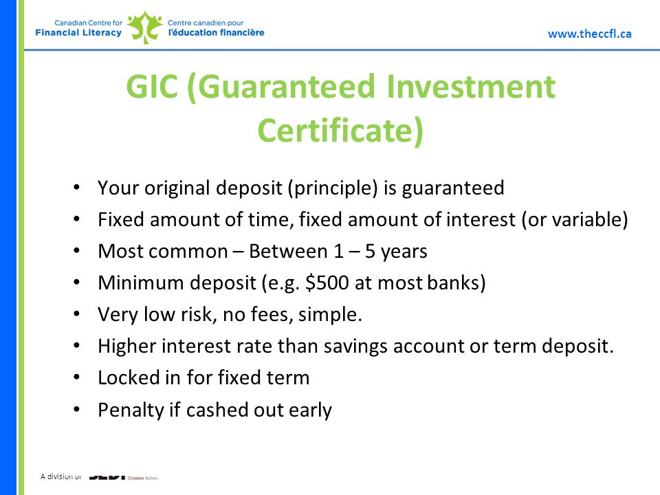 A division of GIC (Guaranteed Investment Certificate) Your original deposit (principle) is guaranteed Fixed amount of time, fixed amount of interest (or variable) Most common – Between 1 – 5 years Minimum deposit (e.g.