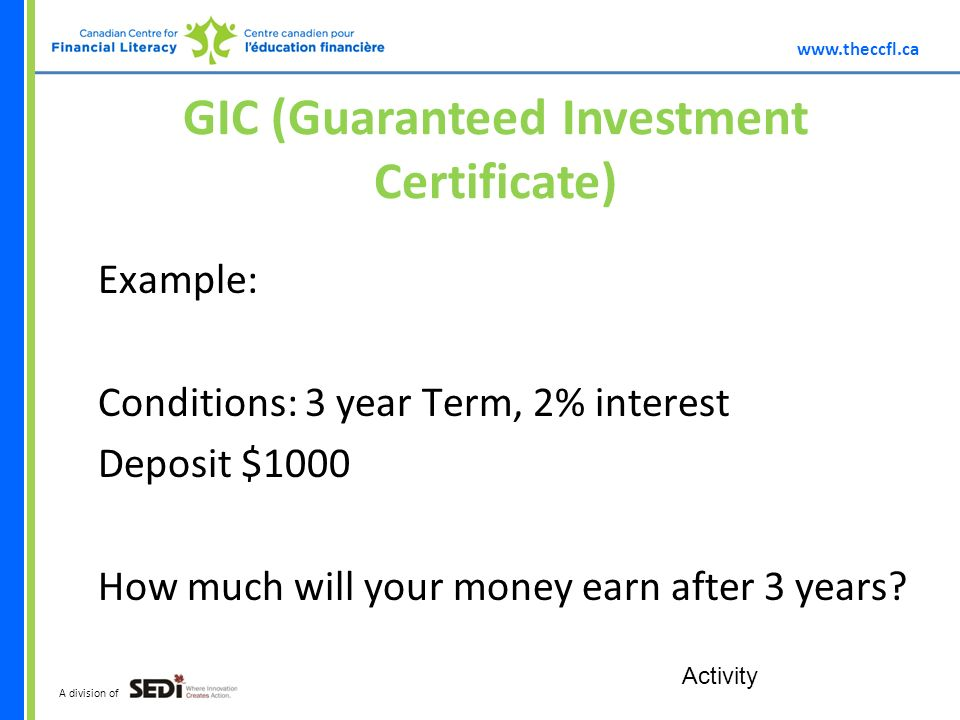 A division of GIC (Guaranteed Investment Certificate) Example: Conditions: 3 year Term, 2% interest Deposit $1000 How much will your money earn after 3 years.