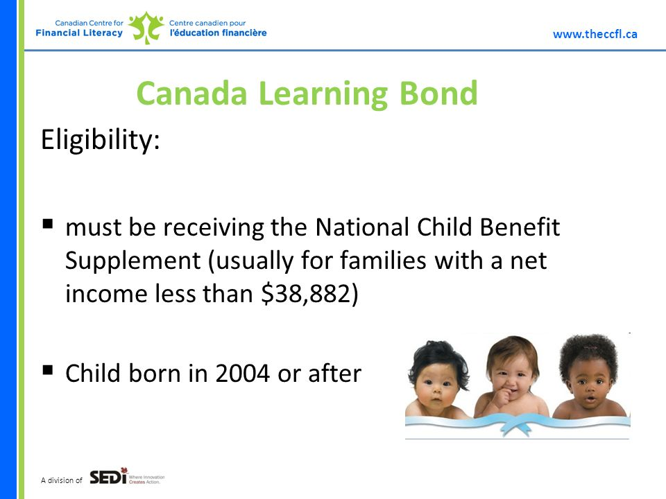 A division of Canada Learning Bond Eligibility: must be receiving the National Child Benefit Supplement (usually for families with a net income less than $38,882) Child born in 2004 or after