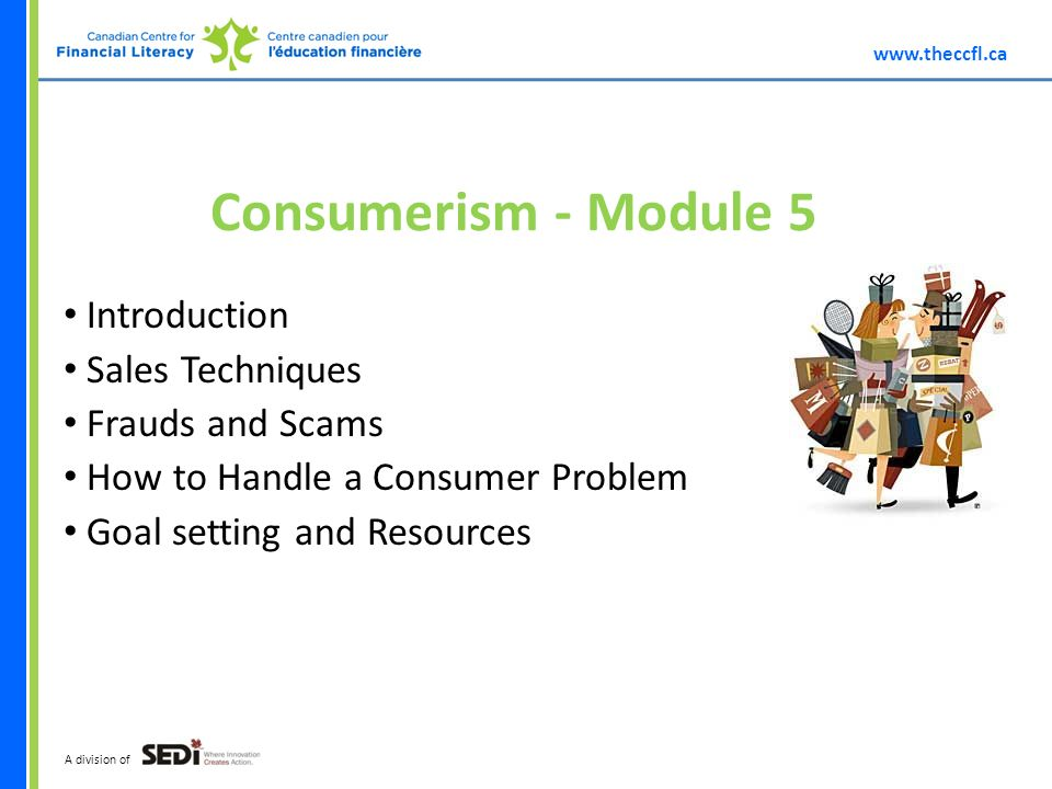 A division of Consumerism - Module 5 Introduction Sales Techniques Frauds and Scams How to Handle a Consumer Problem Goal setting and Resources