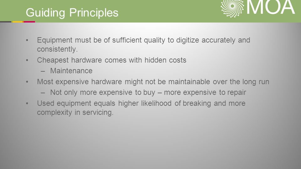 Guiding Principles Equipment must be of sufficient quality to digitize accurately and consistently. Cheapest hardware comes with hidden costs –Mainten