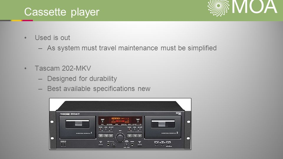 Cassette player Used is out –As system must travel maintenance must be simplified Tascam 202-MKV –Designed for durability –Best available specificatio