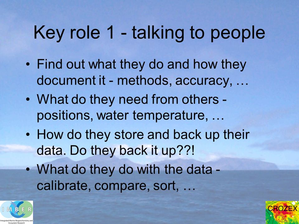Key role 1 - talking to people Find out what they do and how they document it - methods, accuracy, … What do they need from others - positions, water temperature, … How do they store and back up their data.