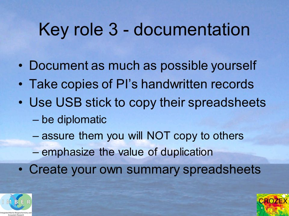 Key role 3 - documentation Document as much as possible yourself Take copies of PIs handwritten records Use USB stick to copy their spreadsheets –be diplomatic –assure them you will NOT copy to others –emphasize the value of duplication Create your own summary spreadsheets