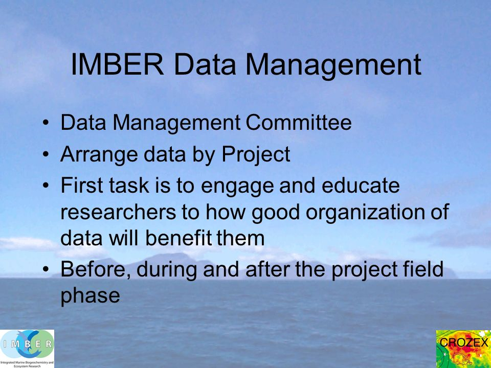 IMBER Data Management Data Management Committee Arrange data by Project First task is to engage and educate researchers to how good organization of data will benefit them Before, during and after the project field phase