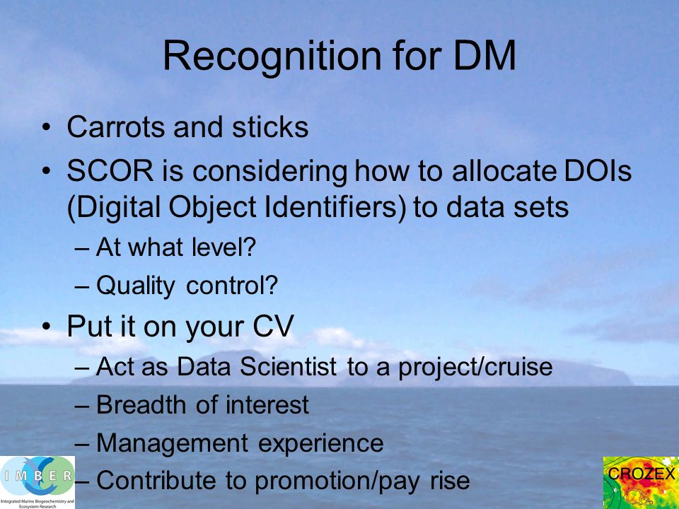 Recognition for DM Carrots and sticks SCOR is considering how to allocate DOIs (Digital Object Identifiers) to data sets –At what level.