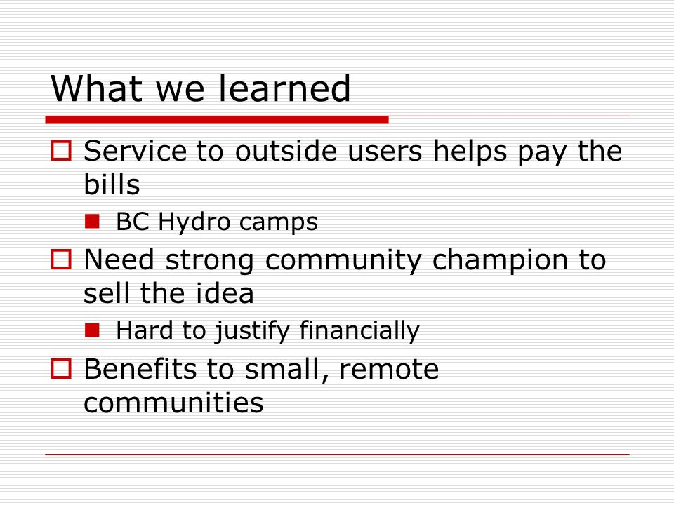 What we learned Service to outside users helps pay the bills BC Hydro camps Need strong community champion to sell the idea Hard to justify financially Benefits to small, remote communities