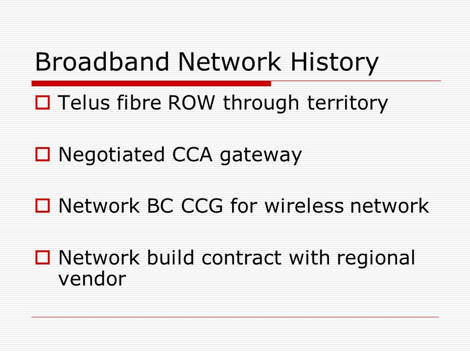 Broadband Network History Telus fibre ROW through territory Negotiated CCA gateway Network BC CCG for wireless network Network build contract with regional vendor