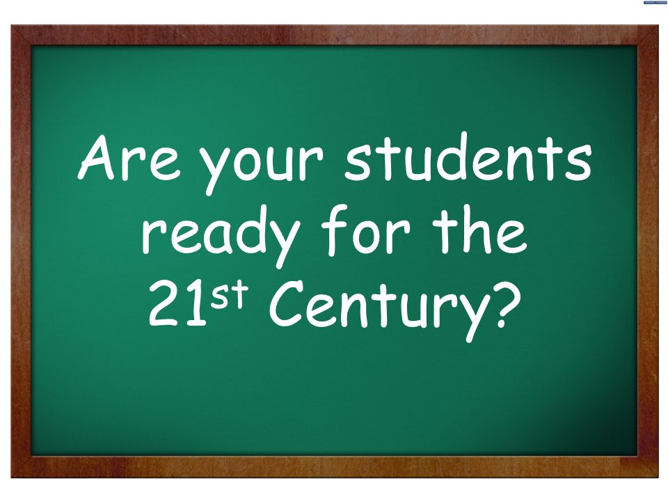 1 Are your students ready for the 21 st Century