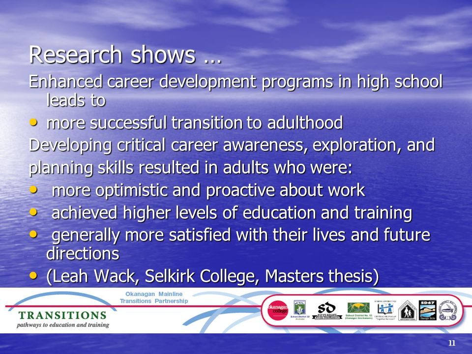 11 Research shows … Enhanced career development programs in high school leads to more successful transition to adulthood more successful transition to adulthood Developing critical career awareness, exploration, and planning skills resulted in adults who were: more optimistic and proactive about work more optimistic and proactive about work achieved higher levels of education and training achieved higher levels of education and training generally more satisfied with their lives and future directions generally more satisfied with their lives and future directions (Leah Wack, Selkirk College, Masters thesis) (Leah Wack, Selkirk College, Masters thesis)