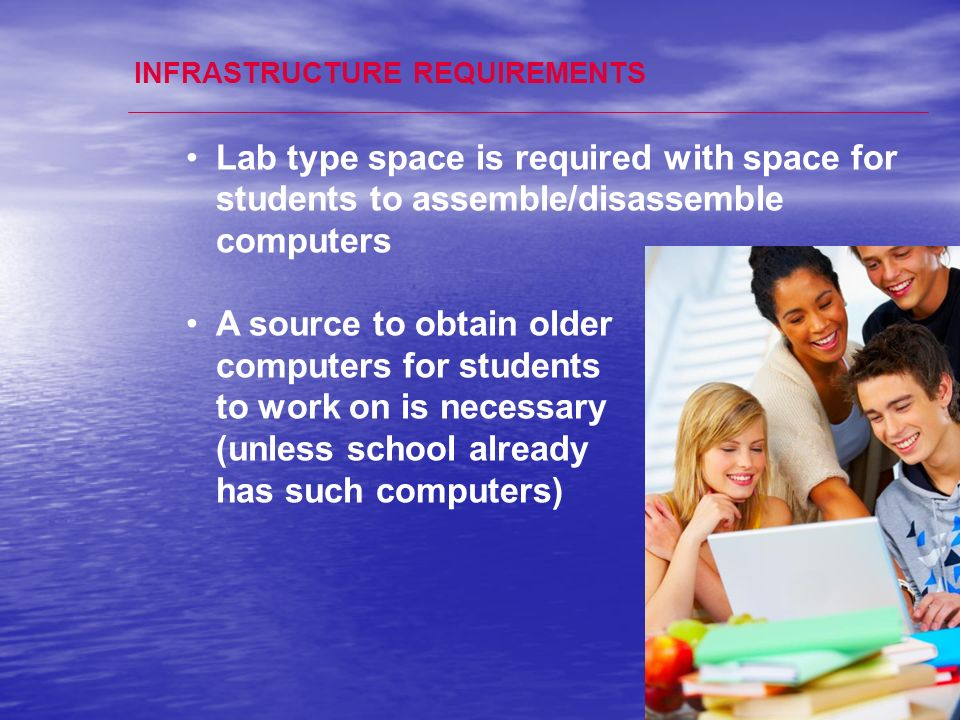 19 INFRASTRUCTURE REQUIREMENTS Lab type space is required with space for students to assemble/disassemble computers A source to obtain older computers for students to work on is necessary (unless school already has such computers)