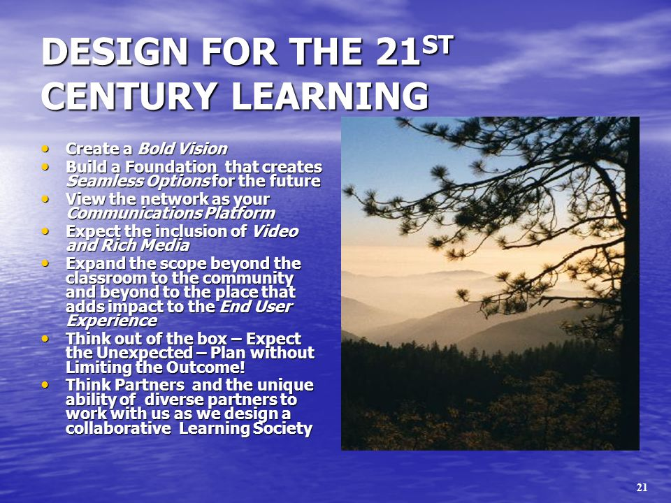21 DESIGN FOR THE 21 ST CENTURY LEARNING Create a Bold Vision Create a Bold Vision Build a Foundation that creates Seamless Options for the future Build a Foundation that creates Seamless Options for the future View the network as your Communications Platform View the network as your Communications Platform Expect the inclusion of Video and Rich Media Expect the inclusion of Video and Rich Media Expand the scope beyond the classroom to the community and beyond to the place that adds impact to the End User Experience Expand the scope beyond the classroom to the community and beyond to the place that adds impact to the End User Experience Think out of the box – Expect the Unexpected – Plan without Limiting the Outcome.