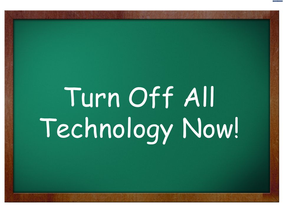 9 Turn Off All Technology Now!