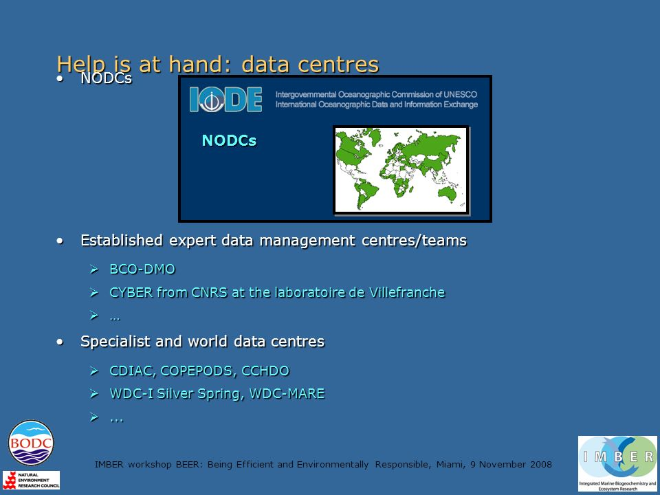 IMBER workshop BEER: Being Efficient and Environmentally Responsible, Miami, 9 November 2008 Help is at hand: data centres NODCsNODCs Established expert data management centres/teamsEstablished expert data management centres/teams BCO-DMO BCO-DMO CYBER from CNRS at the laboratoire de Villefranche CYBER from CNRS at the laboratoire de Villefranche … Specialist and world data centresSpecialist and world data centres CDIAC, COPEPODS, CCHDO CDIAC, COPEPODS, CCHDO WDC-I Silver Spring, WDC-MARE WDC-I Silver Spring, WDC-MARE......