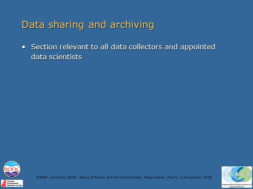 IMBER workshop BEER: Being Efficient and Environmentally Responsible, Miami, 9 November 2008 Data sharing and archiving Section relevant to all data collectors and appointed data scientistsSection relevant to all data collectors and appointed data scientists