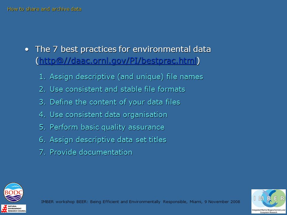IMBER workshop BEER: Being Efficient and Environmentally Responsible, Miami, 9 November 2008 The 7 best practices for environmental data (http@//daac.ornl.gov/PI/bestprac.html)The 7 best practices for environmental data (http@//daac.ornl.gov/PI/bestprac.html)http@//daac.ornl.gov/PI/bestprac.html 1.Assign descriptive (and unique) file names 2.Use consistent and stable file formats 3.Define the content of your data files 4.Use consistent data organisation 5.Perform basic quality assurance 6.Assign descriptive data set titles 7.Provide documentation How to share and archive data