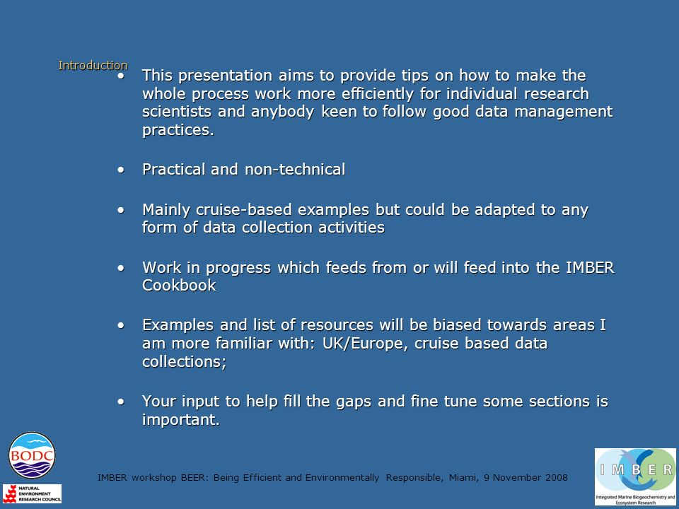 IMBER workshop BEER: Being Efficient and Environmentally Responsible, Miami, 9 November 2008 Introduction This presentation aims to provide tips on how to make the whole process work more efficiently for individual research scientists and anybody keen to follow good data management practices.This presentation aims to provide tips on how to make the whole process work more efficiently for individual research scientists and anybody keen to follow good data management practices.