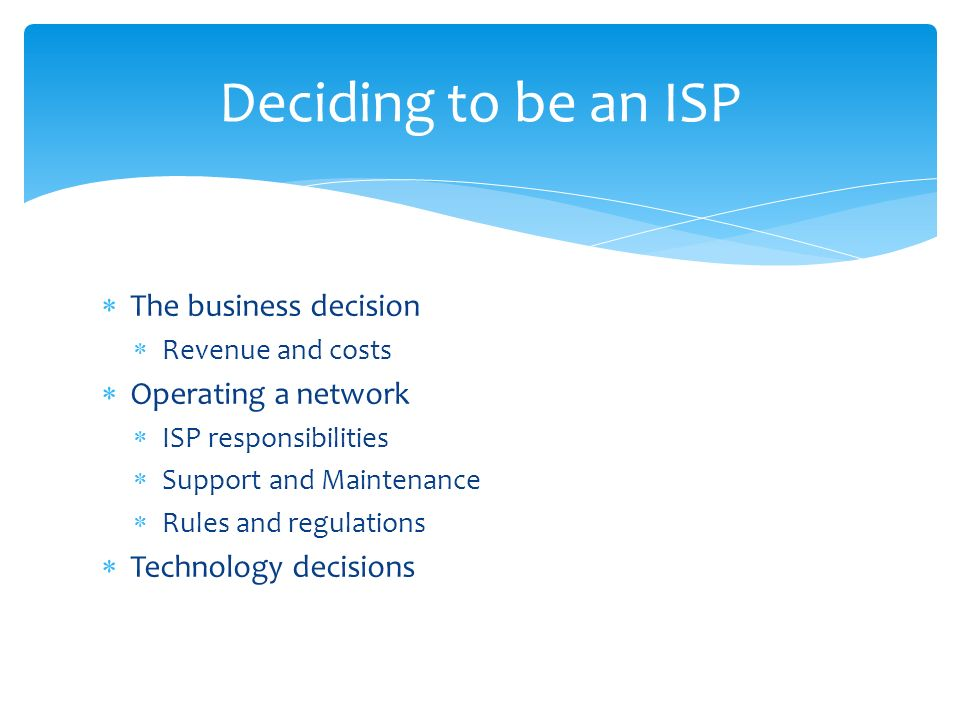 The business decision Revenue and costs Operating a network ISP responsibilities Support and Maintenance Rules and regulations Technology decisions Deciding to be an ISP