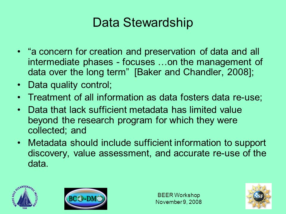 BEER Workshop November 9, 2008 Data Stewardship a concern for creation and preservation of data and all intermediate phases - focuses …on the management of data over the long term [Baker and Chandler, 2008]; Data quality control; Treatment of all information as data fosters data re-use; Data that lack sufficient metadata has limited value beyond the research program for which they were collected; and Metadata should include sufficient information to support discovery, value assessment, and accurate re-use of the data.