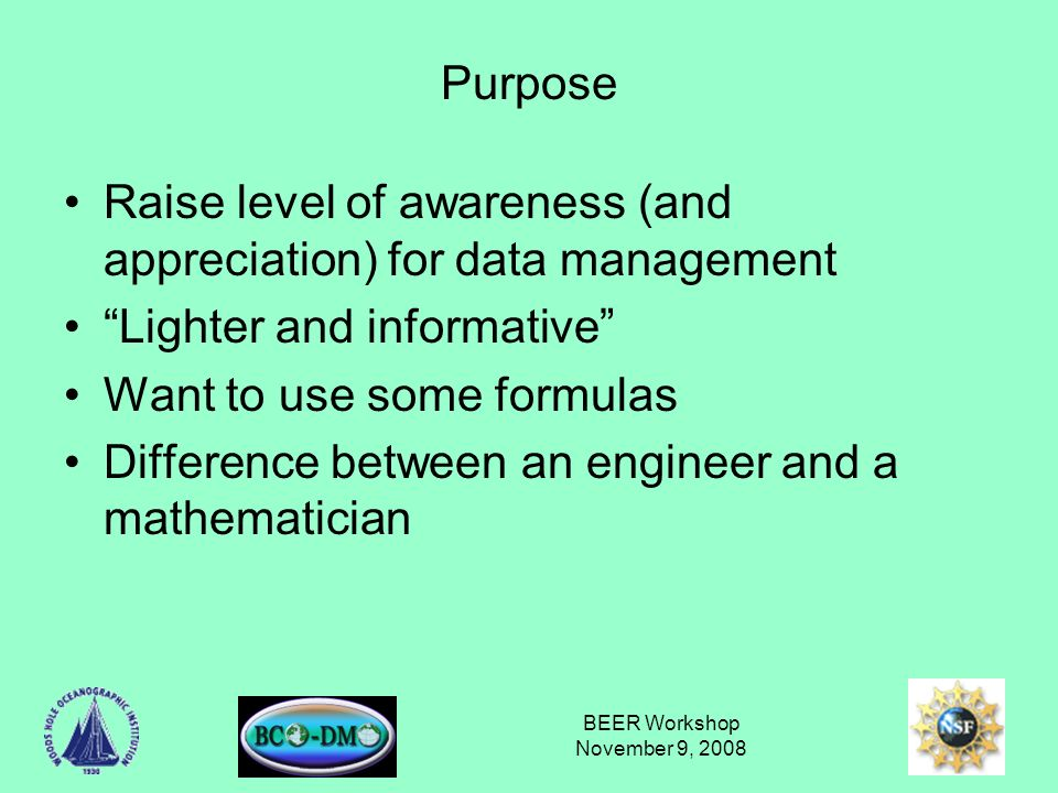 BEER Workshop November 9, 2008 Purpose Raise level of awareness (and appreciation) for data management Lighter and informative Want to use some formulas Difference between an engineer and a mathematician