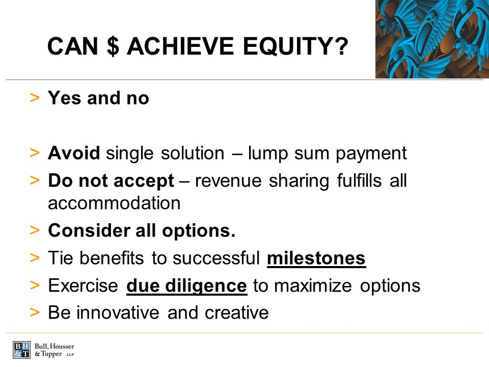 CAN $ ACHIEVE EQUITY? >Yes and no >Avoid single solution – lump sum payment >Do not accept – revenue sharing fulfills all accommodation >Consider all
