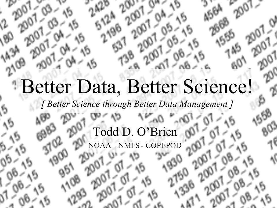 Better Data, Better Science! [ Better Science through Better Data Management ] Todd D. OBrien NOAA – NMFS - COPEPOD