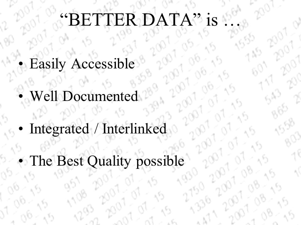 BETTER DATA is … Easily Accessible Well Documented Integrated / Interlinked The Best Quality possible