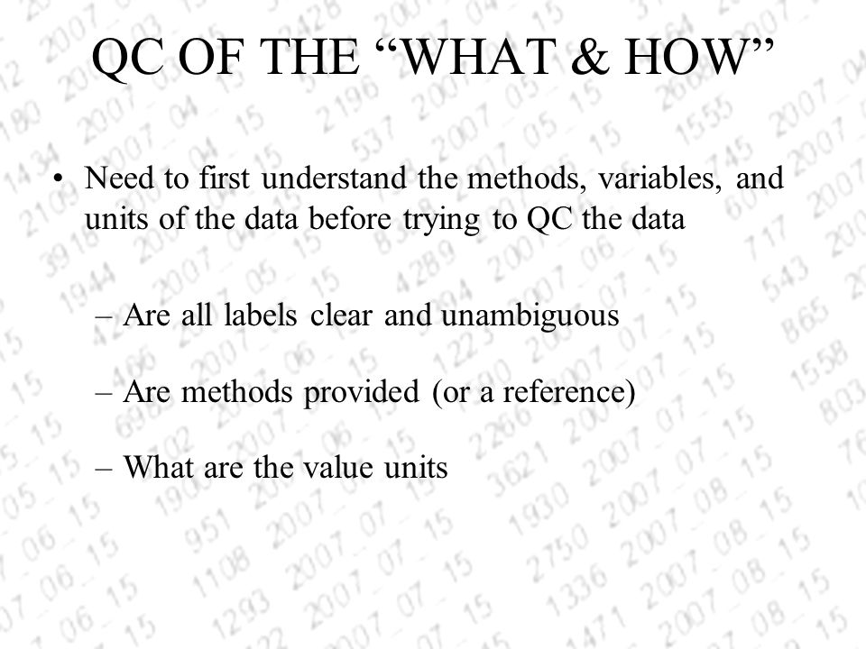QC OF THE WHAT & HOW Need to first understand the methods, variables, and units of the data before trying to QC the data –Are all labels clear and unambiguous –Are methods provided (or a reference) –What are the value units