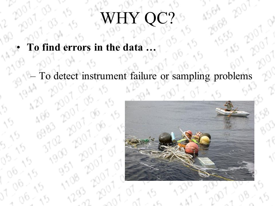 WHY QC To find errors in the data … –To detect instrument failure or sampling problems