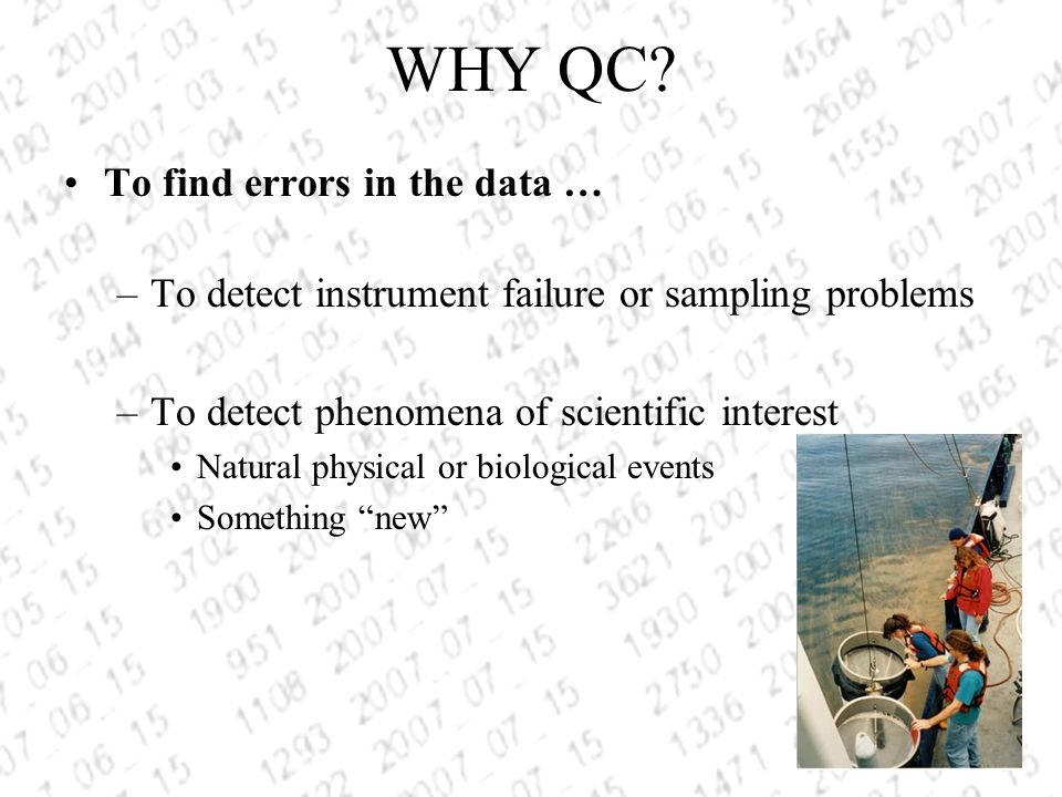 WHY QC? To find errors in the data … –To detect instrument failure or sampling problems –To detect phenomena of scientific interest Natural physical o