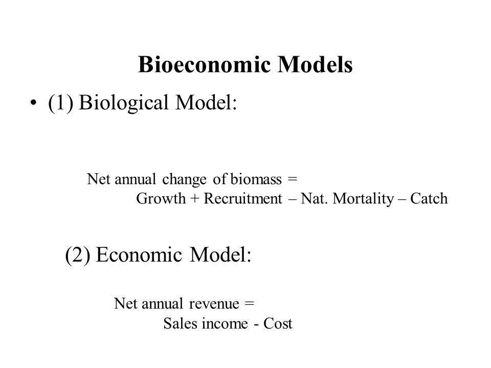 Bioeconomic Models (1) Biological Model: Net annual change of biomass = Growth + Recruitment – Nat. Mortality – Catch (2) Economic Model: Net annual r