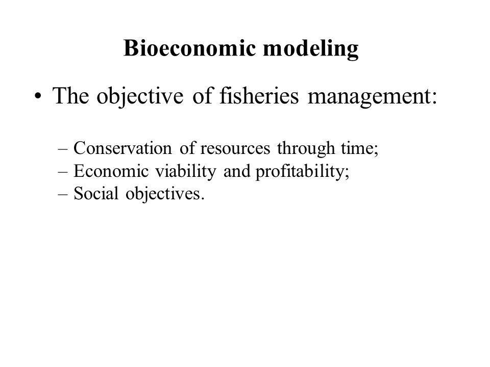 Bioeconomic modeling The objective of fisheries management: –Conservation of resources through time; –Economic viability and profitability; –Social ob