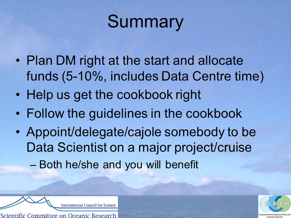 Summary Plan DM right at the start and allocate funds (5-10%, includes Data Centre time) Help us get the cookbook right Follow the guidelines in the cookbook Appoint/delegate/cajole somebody to be Data Scientist on a major project/cruise –Both he/she and you will benefit