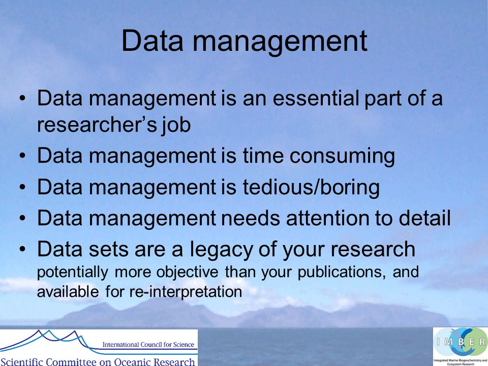 Data management Data management is an essential part of a researchers job Data management is time consuming Data management is tedious/boring Data management needs attention to detail Data sets are a legacy of your research potentially more objective than your publications, and available for re-interpretation
