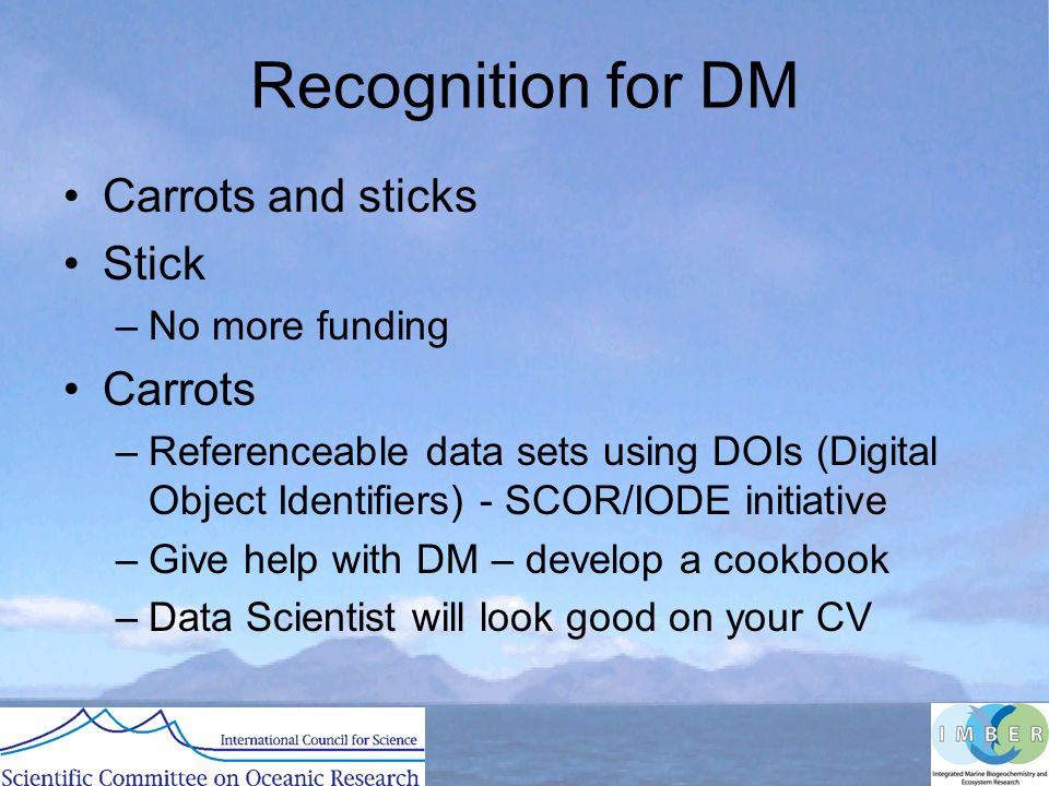 Recognition for DM Carrots and sticks Stick –No more funding Carrots –Referenceable data sets using DOIs (Digital Object Identifiers) - SCOR/IODE initiative –Give help with DM – develop a cookbook –Data Scientist will look good on your CV