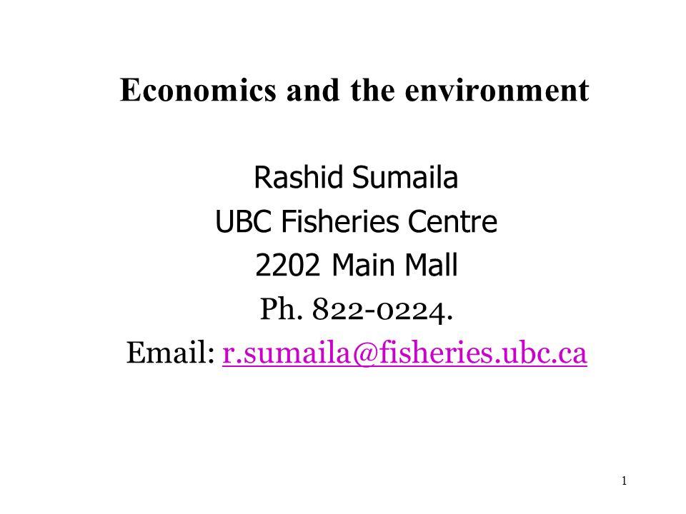 1 Economics and the environment Rashid Sumaila UBC Fisheries Centre 2202 Main Mall Ph. 822-0224. Email: r.sumaila@fisheries.ubc.car.sumaila@fisheries.