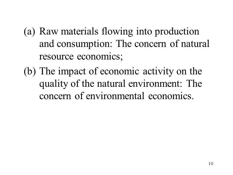 10 (a)Raw materials flowing into production and consumption: The concern of natural resource economics; (b)The impact of economic activity on the quality of the natural environment: The concern of environmental economics.